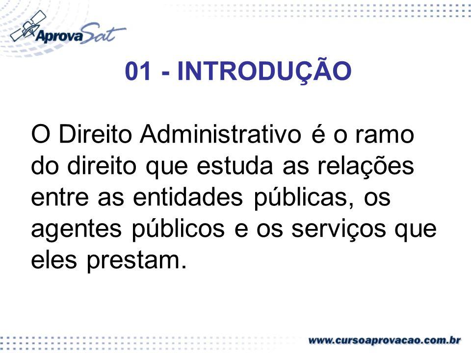01 - INTRODUÇÃO O Direito Administrativo é o ramo do direito que estuda as relações entre as entidades públicas, os agentes públicos e os serviços que eles prestam.