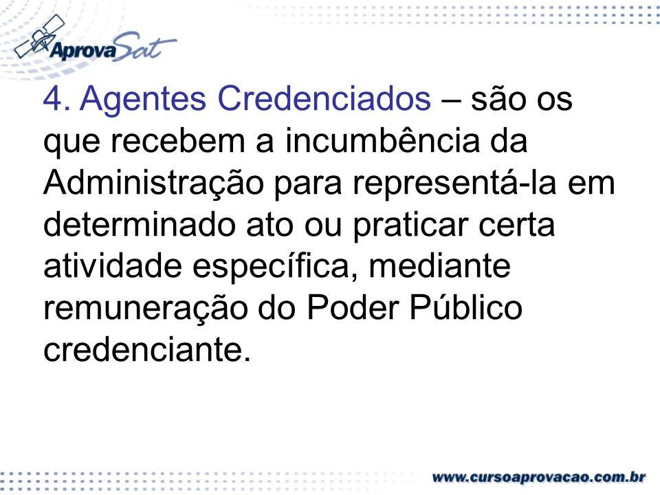 4. Agentes Credenciados – são os que recebem a incumbência da Administração para representá-la em determinado ato ou praticar certa atividade específi