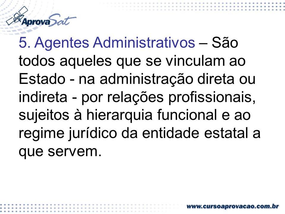 5. Agentes Administrativos – São todos aqueles que se vinculam ao Estado - na administração direta ou indireta - por relações profissionais, sujeitos