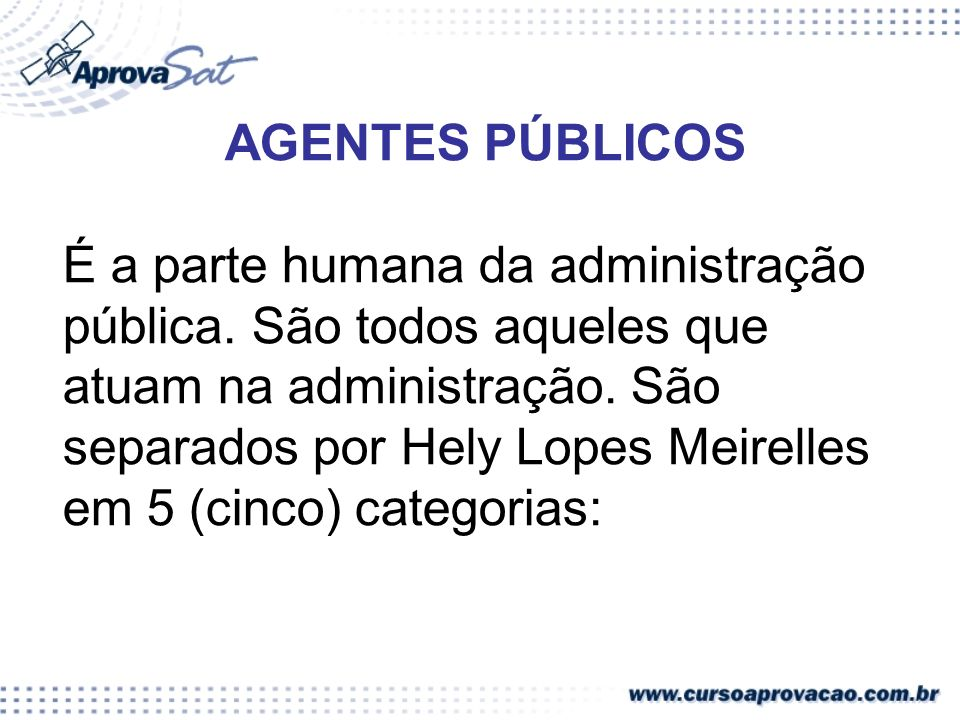 AGENTES PÚBLICOS É a parte humana da administração pública. São todos aqueles que atuam na administração. São separados por Hely Lopes Meirelles em 5