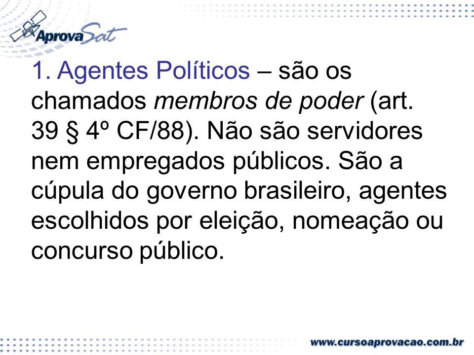 1. Agentes Políticos – são os chamados membros de poder (art. 39 § 4º CF/88). Não são servidores nem empregados públicos. São a cúpula do governo bras