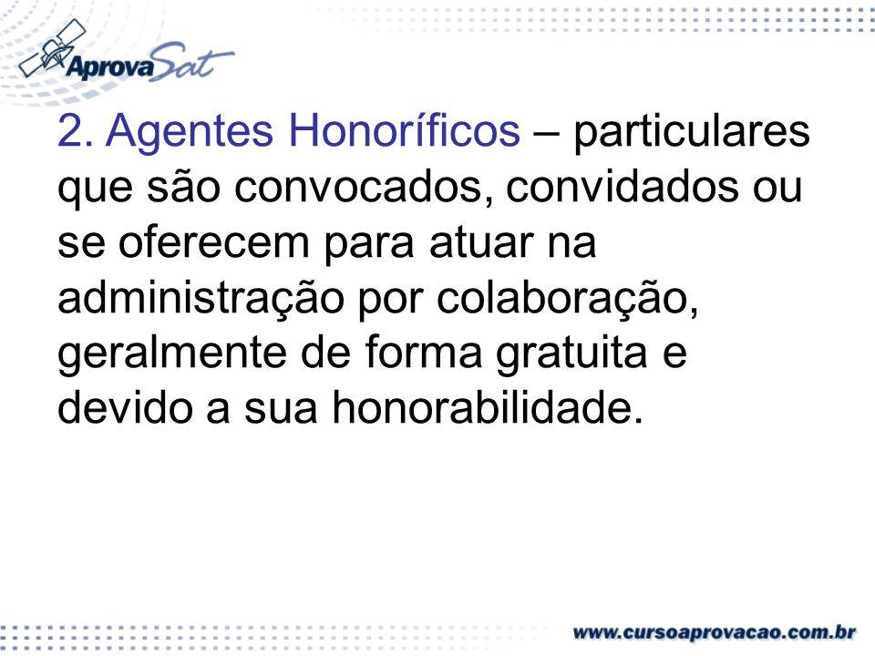 2. Agentes Honoríficos – particulares que são convocados, convidados ou se oferecem para atuar na administração por colaboração, geralmente de forma g