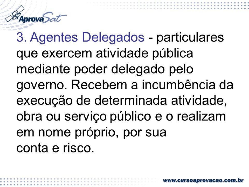 3. Agentes Delegados - particulares que exercem atividade pública mediante poder delegado pelo governo. Recebem a incumbência da execução de determina