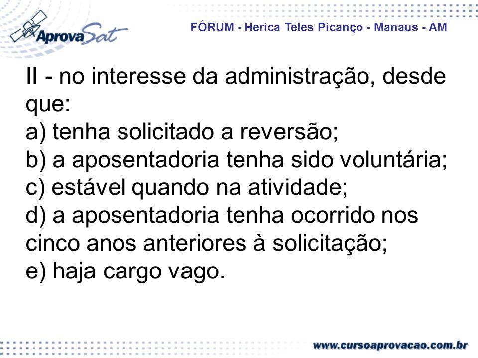 II - no interesse da administração, desde que: a) tenha solicitado a reversão; b) a aposentadoria tenha sido voluntária; c) estável quando na atividade; d) a aposentadoria tenha ocorrido nos cinco anos anteriores à solicitação; e) haja cargo vago.