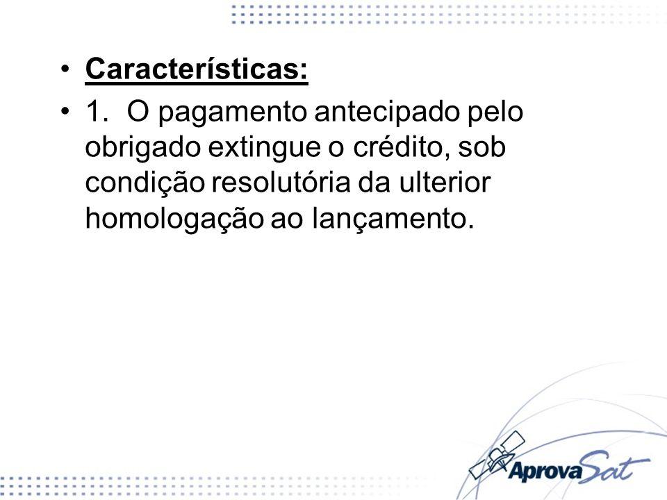 Características: 2.Não influem sobre a obrigação tributária quaisquer atos anteriores à homologação, praticados pelo sujeito passivo ou por terceiro, visando à extinção total ou parcial do crédito.