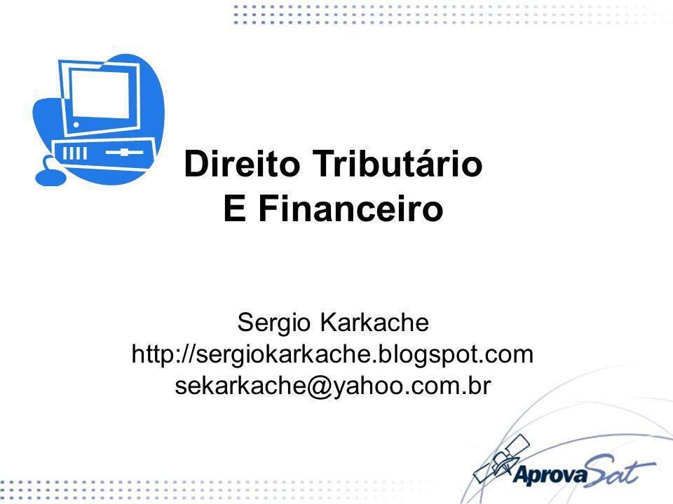 Direito Tributário E Financeiro Sergio Karkache http://sergiokarkache.blogspot.com sekarkache@yahoo.com.br