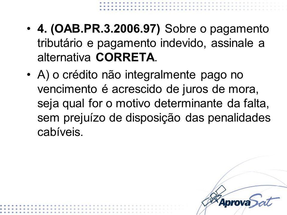4. (OAB.PR.3.2006.97) Sobre o pagamento tributário e pagamento indevido, assinale a alternativa CORRETA. A) o crédito não integralmente pago no vencim