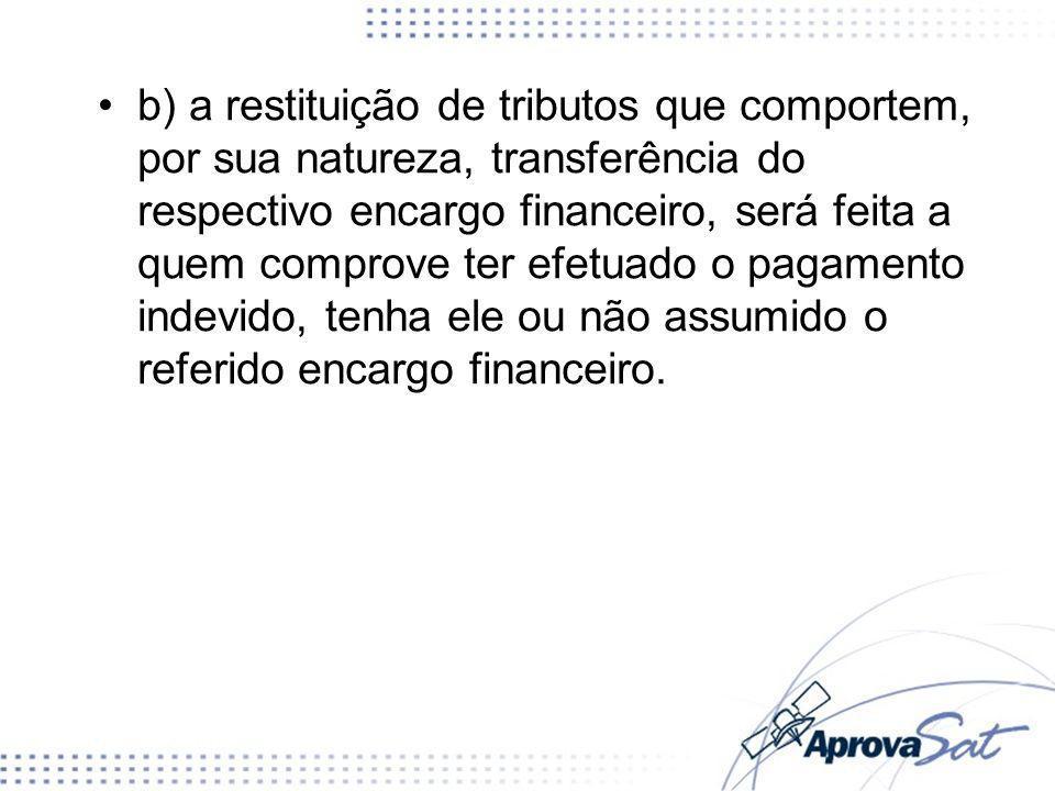 b) a restituição de tributos que comportem, por sua natureza, transferência do respectivo encargo financeiro, será feita a quem comprove ter efetuado