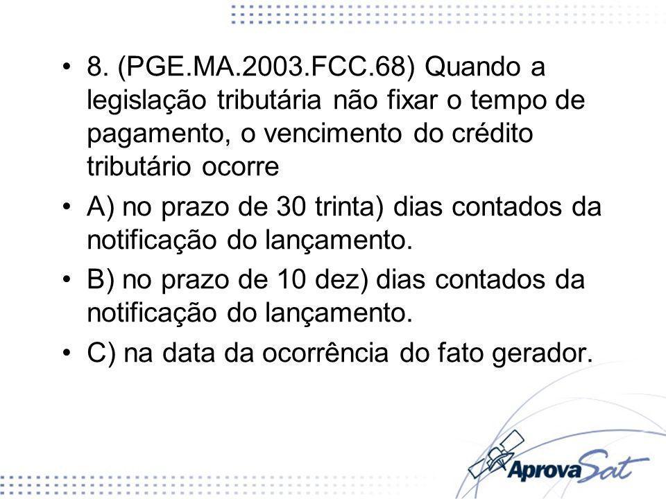 8. (PGE.MA.2003.FCC.68) Quando a legislação tributária não fixar o tempo de pagamento, o vencimento do crédito tributário ocorre A) no prazo de 30 tri