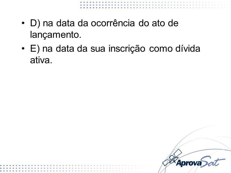 D) na data da ocorrência do ato de lançamento. E) na data da sua inscrição como dívida ativa.