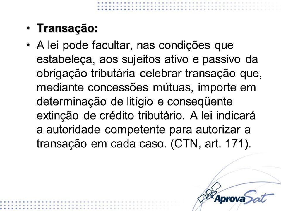 Transação:Transação: A lei pode facultar, nas condições que estabeleça, aos sujeitos ativo e passivo da obrigação tributária celebrar transação que, m