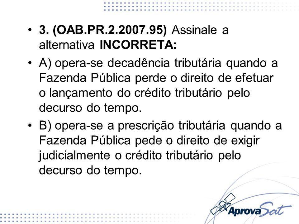 3. (OAB.PR.2.2007.95) Assinale a alternativa INCORRETA: A) opera-se decadência tributária quando a Fazenda Pública perde o direito de efetuar o lançam