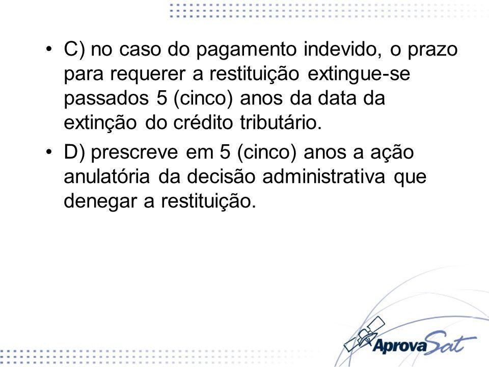 C) no caso do pagamento indevido, o prazo para requerer a restituição extingue-se passados 5 (cinco) anos da data da extinção do crédito tributário. D