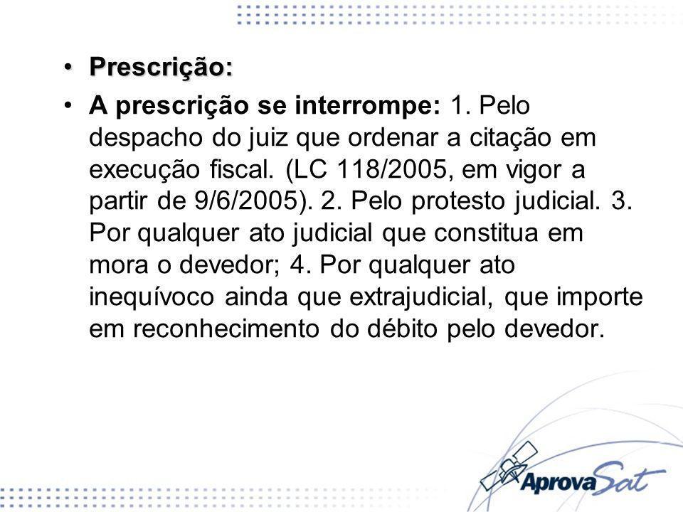 Prescrição:Prescrição: A prescrição se interrompe: 1. Pelo despacho do juiz que ordenar a citação em execução fiscal. (LC 118/2005, em vigor a partir
