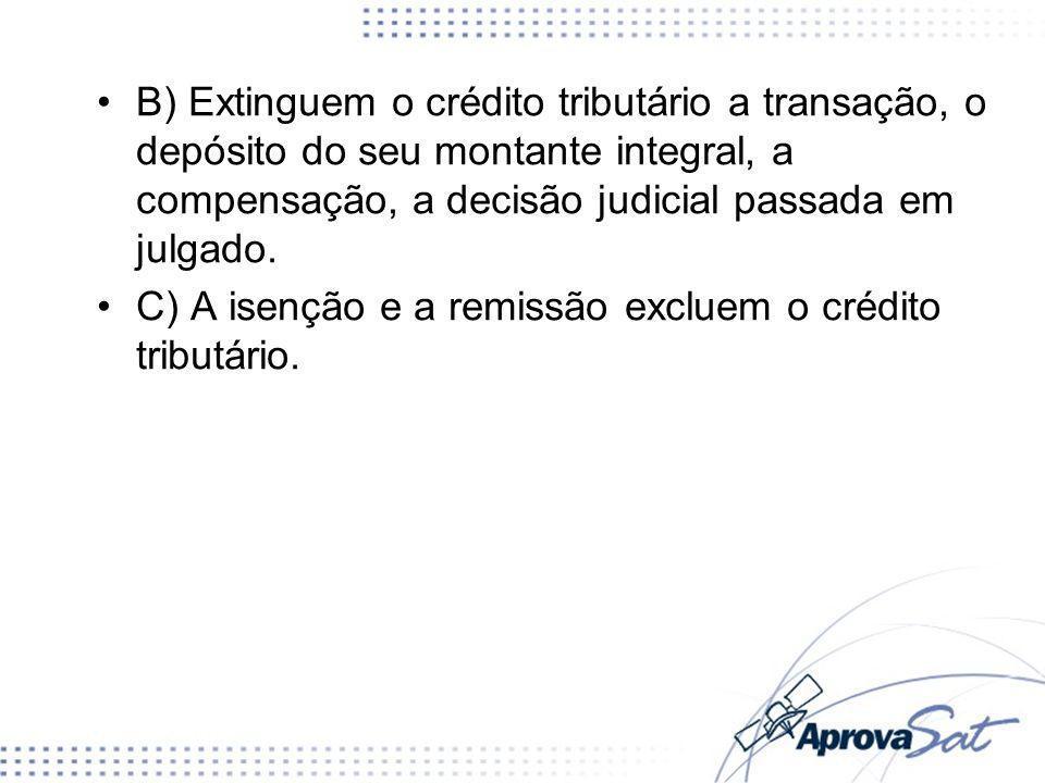 B) Extinguem o crédito tributário a transação, o depósito do seu montante integral, a compensação, a decisão judicial passada em julgado. C) A isenção