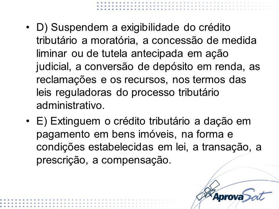 D) Suspendem a exigibilidade do crédito tributário a moratória, a concessão de medida liminar ou de tutela antecipada em ação judicial, a conversão de