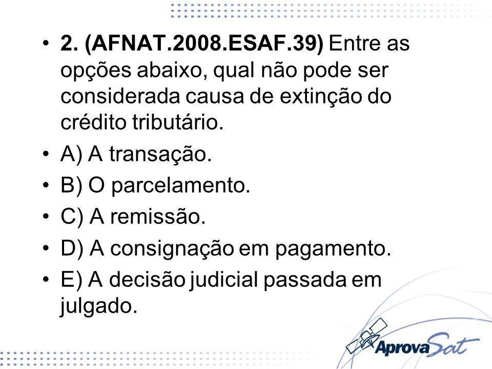 2. (AFNAT.2008.ESAF.39) Entre as opções abaixo, qual não pode ser considerada causa de extinção do crédito tributário. A) A transação. B) O parcelamen