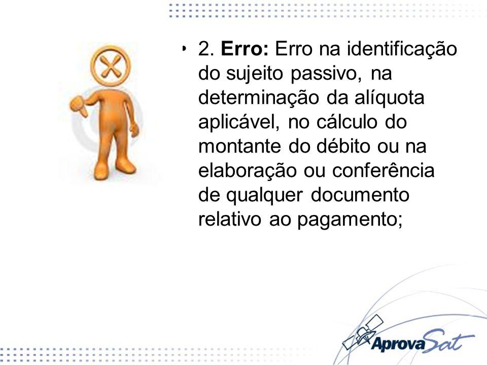 2. Erro: Erro na identificação do sujeito passivo, na determinação da alíquota aplicável, no cálculo do montante do débito ou na elaboração ou conferê
