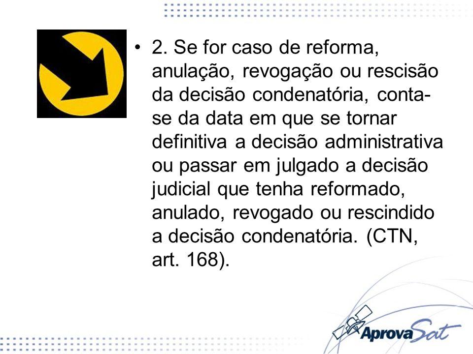 2. Se for caso de reforma, anulação, revogação ou rescisão da decisão condenatória, conta- se da data em que se tornar definitiva a decisão administra