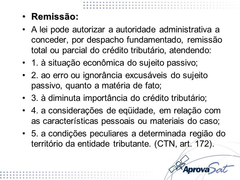 Remissão:Remissão: A lei pode autorizar a autoridade administrativa a conceder, por despacho fundamentado, remissão total ou parcial do crédito tribut