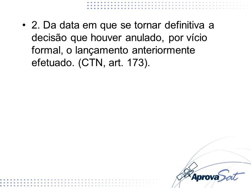 2. Da data em que se tornar definitiva a decisão que houver anulado, por vício formal, o lançamento anteriormente efetuado. (CTN, art. 173).