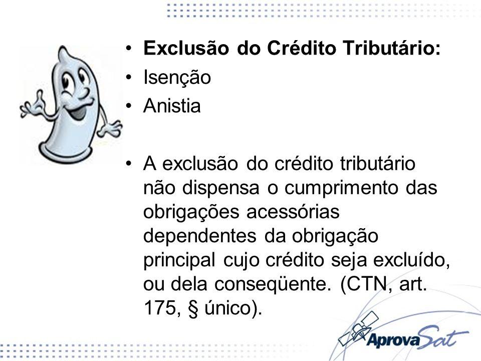 Exclusão do Crédito Tributário: Isenção Anistia A exclusão do crédito tributário não dispensa o cumprimento das obrigações acessórias dependentes da o
