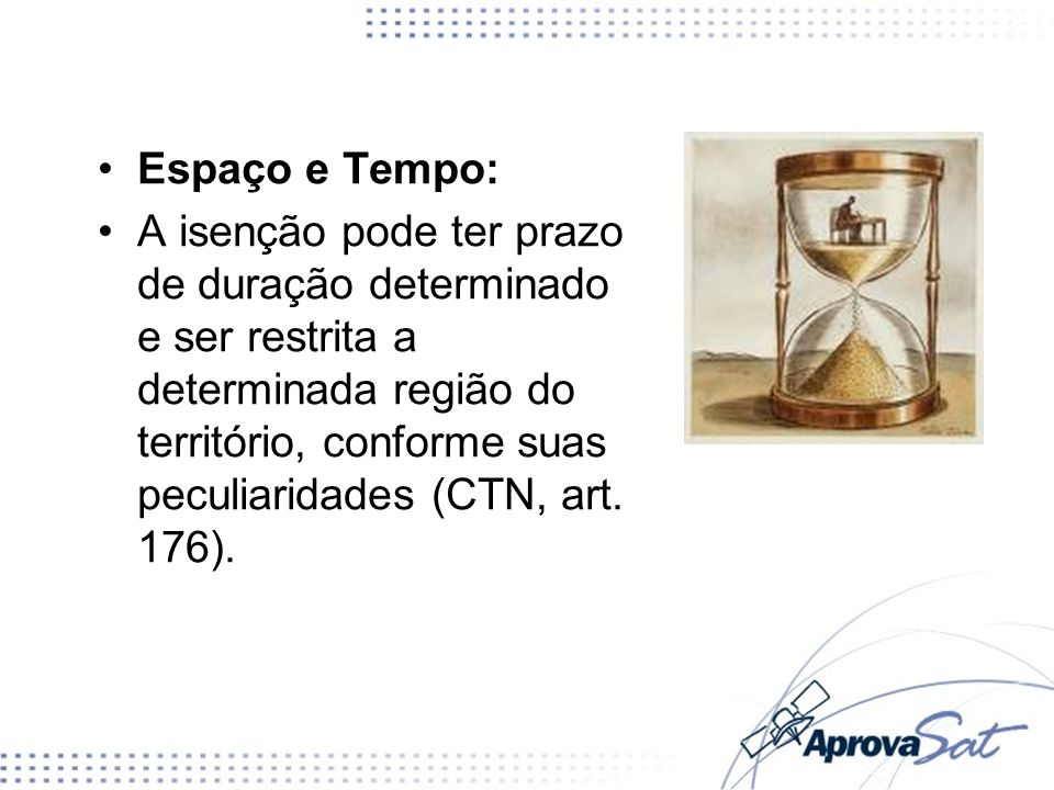 Espaço e Tempo: A isenção pode ter prazo de duração determinado e ser restrita a determinada região do território, conforme suas peculiaridades (CTN,