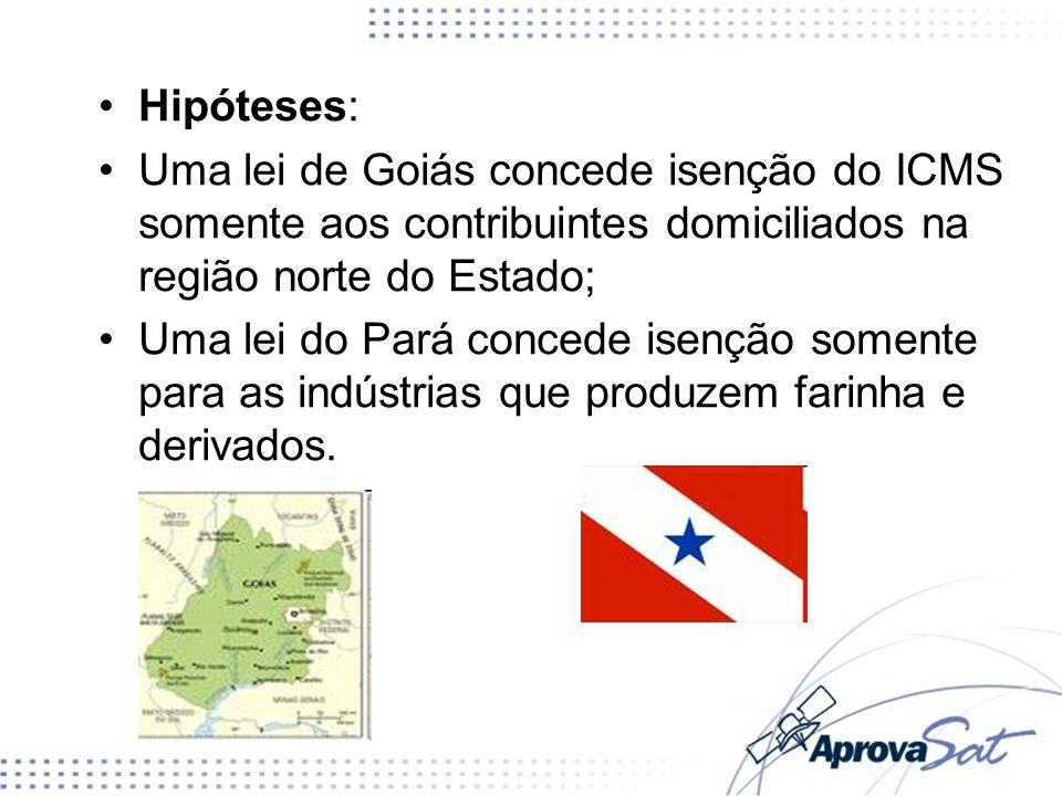 Hipóteses: Uma lei de Goiás concede isenção do ICMS somente aos contribuintes domiciliados na região norte do Estado; Uma lei do Pará concede isenção