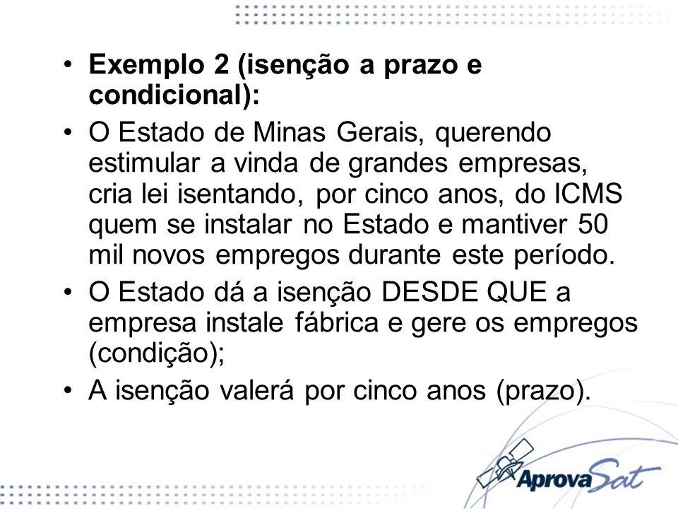 Exemplo 2 (isenção a prazo e condicional): O Estado de Minas Gerais, querendo estimular a vinda de grandes empresas, cria lei isentando, por cinco ano