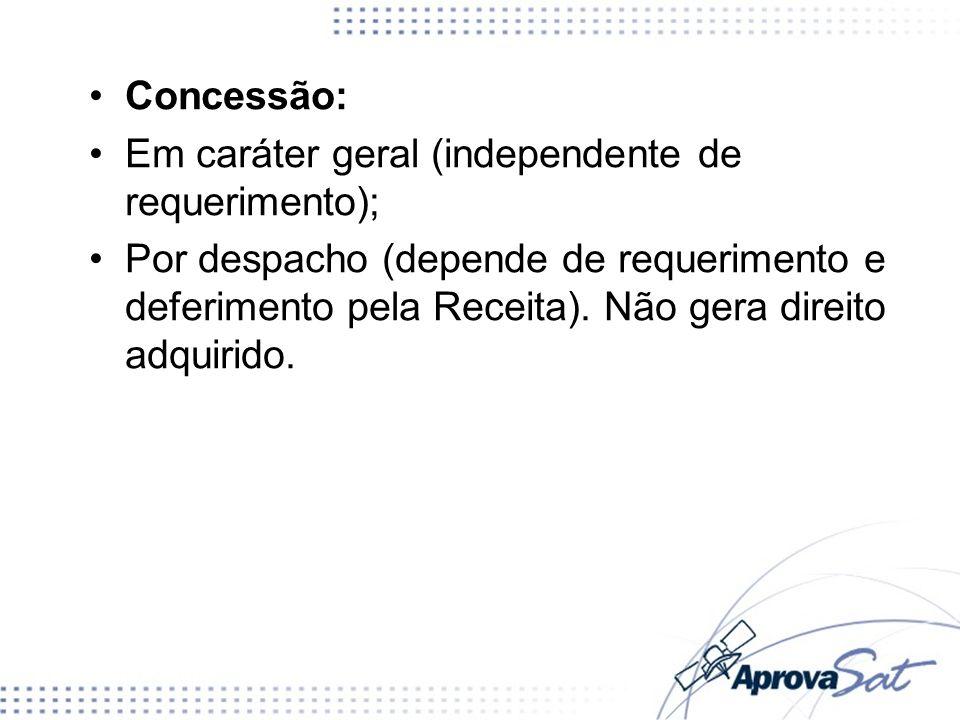 Concessão: Em caráter geral (independente de requerimento); Por despacho (depende de requerimento e deferimento pela Receita). Não gera direito adquir