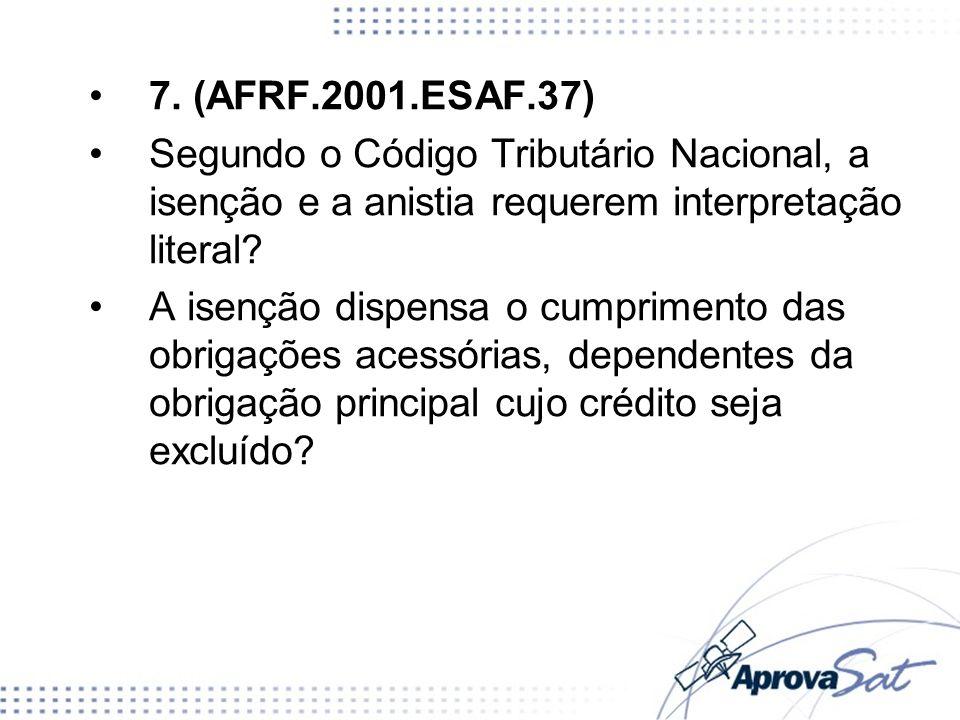 7. (AFRF.2001.ESAF.37) Segundo o Código Tributário Nacional, a isenção e a anistia requerem interpretação literal? A isenção dispensa o cumprimento da