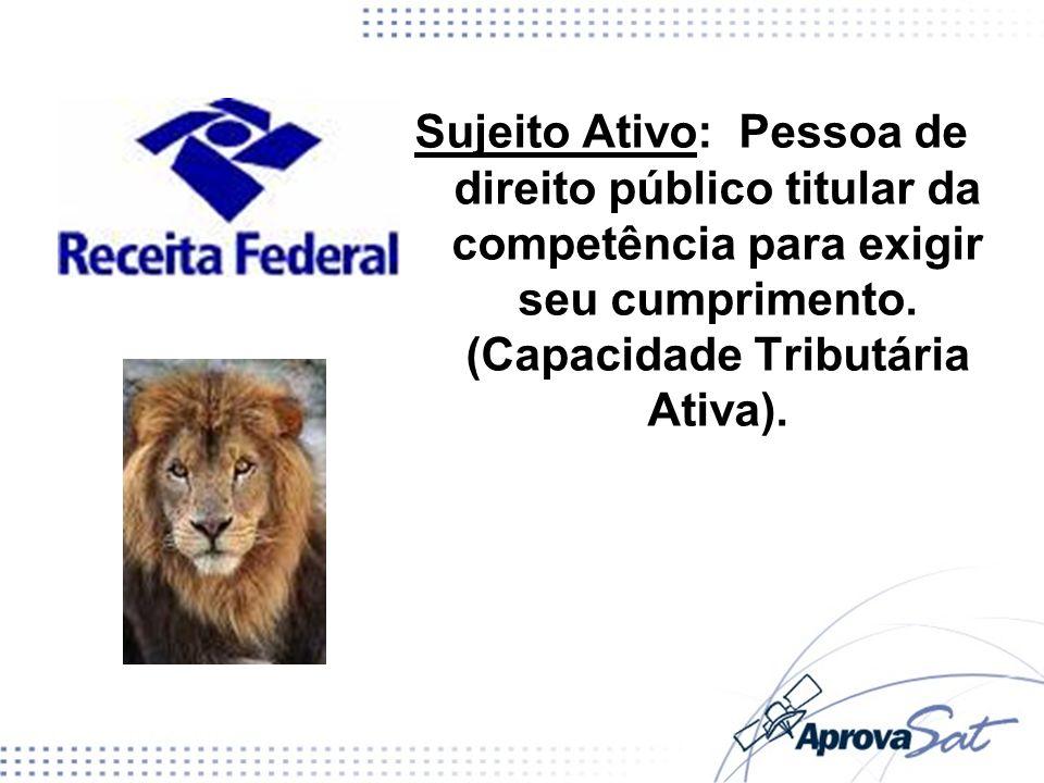 Sujeito Ativo: Pessoa de direito público titular da competência para exigir seu cumprimento. (Capacidade Tributária Ativa).
