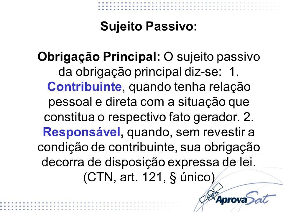Sujeito Passivo: Obrigação Principal: O sujeito passivo da obrigação principal diz-se: 1. Contribuinte, quando tenha relação pessoal e direta com a si