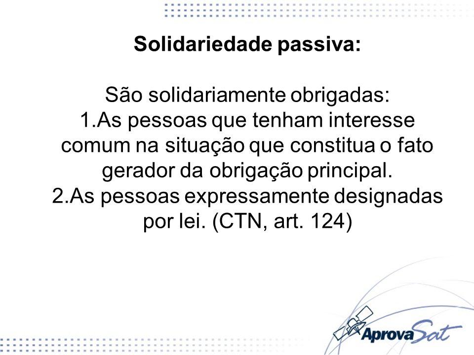 Solidariedade passiva: São solidariamente obrigadas: 1.As pessoas que tenham interesse comum na situação que constitua o fato gerador da obrigação pri