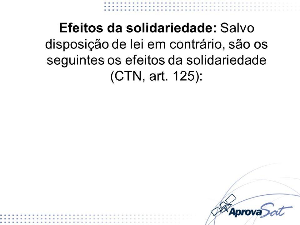 Efeitos da solidariedade: Salvo disposição de lei em contrário, são os seguintes os efeitos da solidariedade (CTN, art. 125):