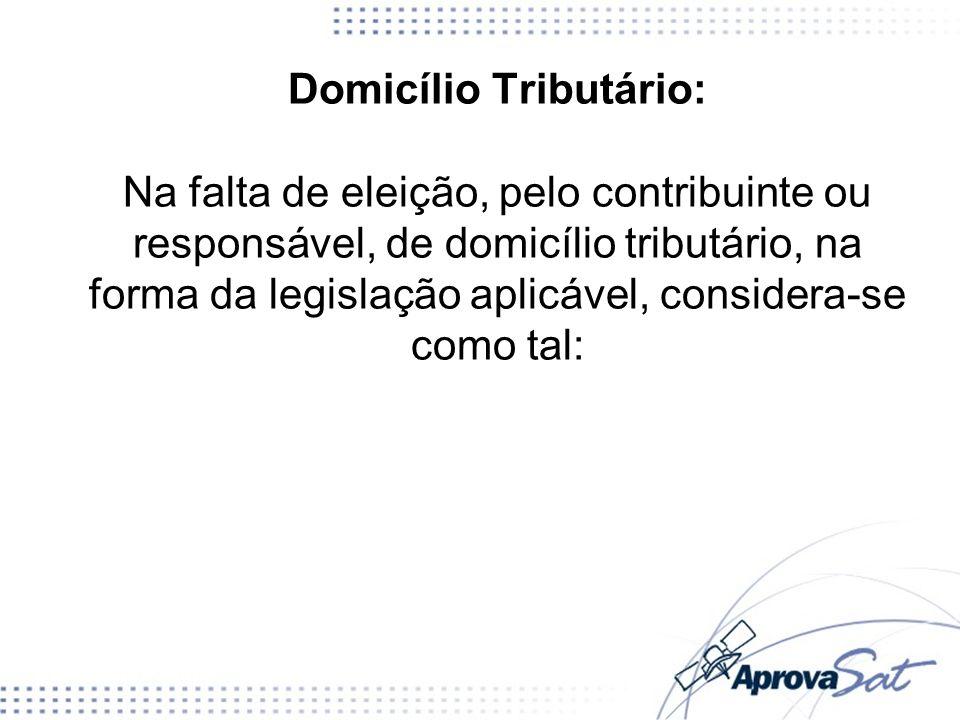 Domicílio Tributário: Na falta de eleição, pelo contribuinte ou responsável, de domicílio tributário, na forma da legislação aplicável, considera-se c