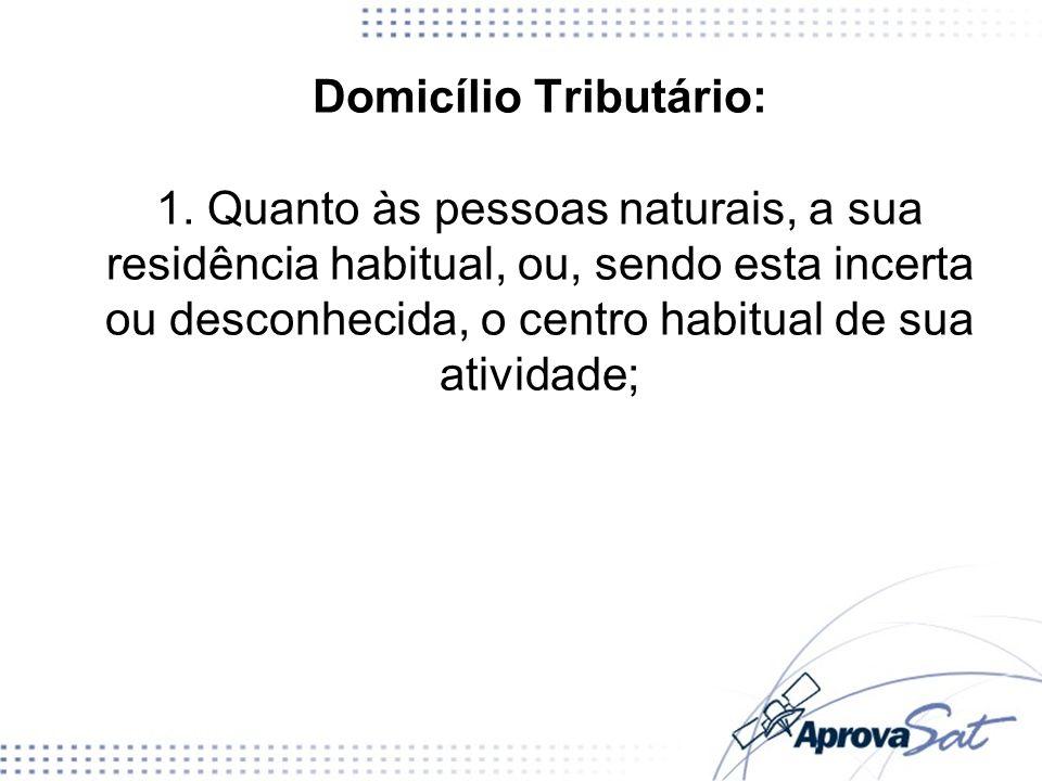 Domicílio Tributário: 1. Quanto às pessoas naturais, a sua residência habitual, ou, sendo esta incerta ou desconhecida, o centro habitual de sua ativi