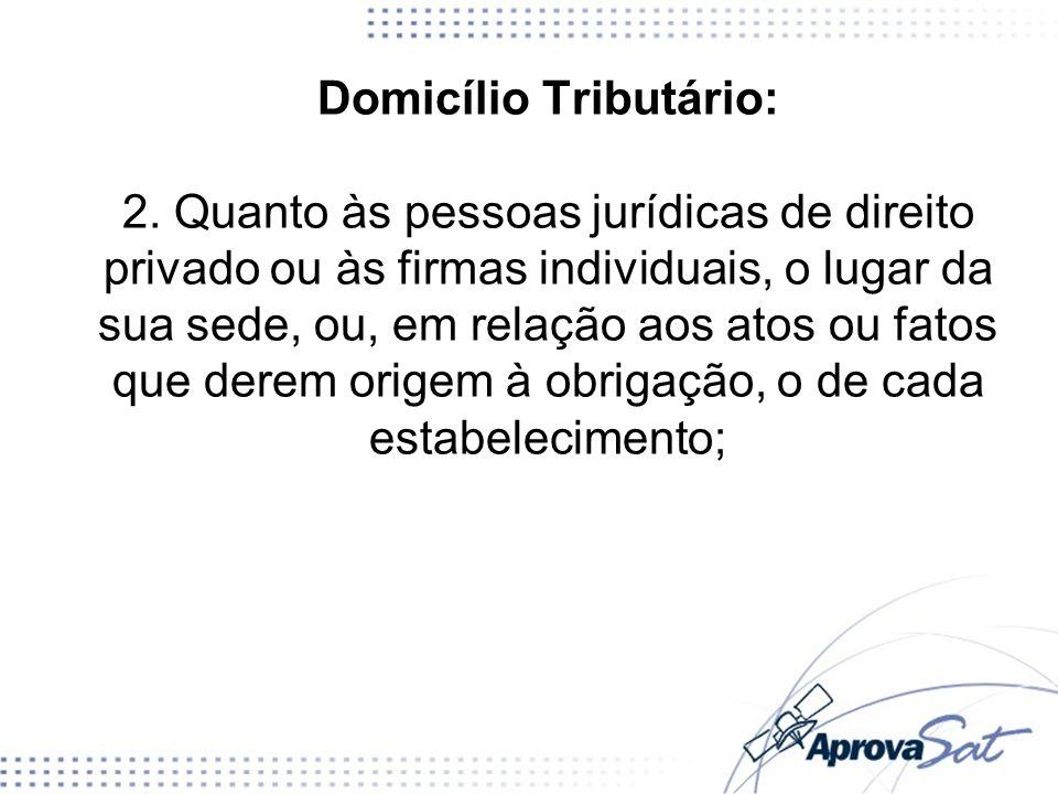 Domicílio Tributário: 2. Quanto às pessoas jurídicas de direito privado ou às firmas individuais, o lugar da sua sede, ou, em relação aos atos ou fato