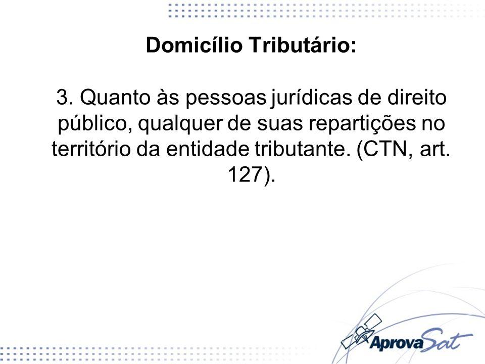 Domicílio Tributário: 3. Quanto às pessoas jurídicas de direito público, qualquer de suas repartições no território da entidade tributante. (CTN, art.