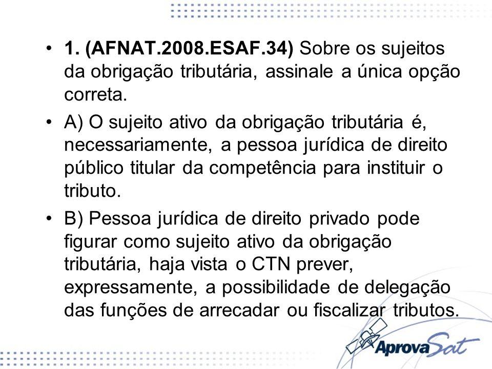 1. (AFNAT.2008.ESAF.34) Sobre os sujeitos da obrigação tributária, assinale a única opção correta. A) O sujeito ativo da obrigação tributária é, neces