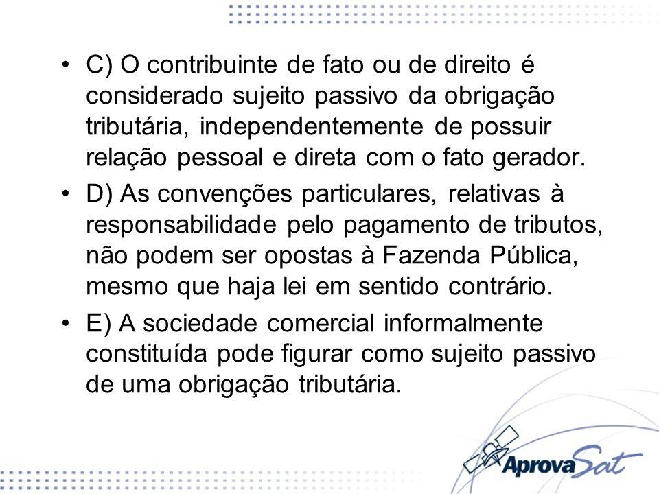 C) O contribuinte de fato ou de direito é considerado sujeito passivo da obrigação tributária, independentemente de possuir relação pessoal e direta c
