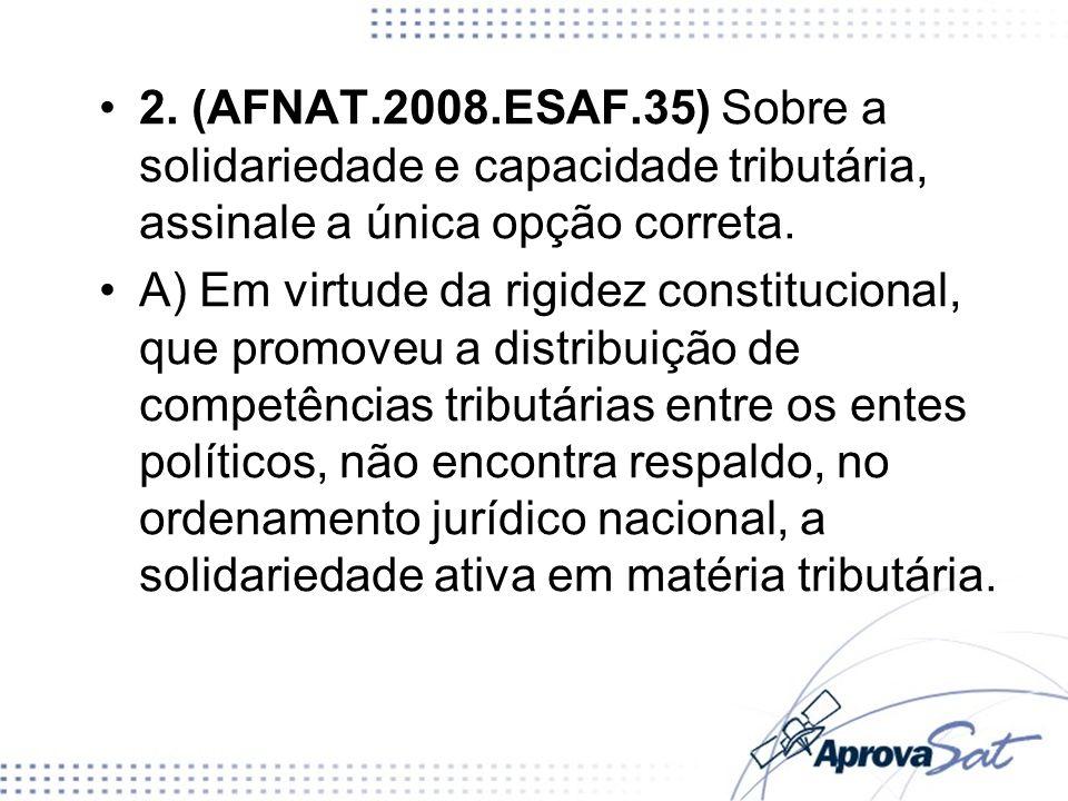 2. (AFNAT.2008.ESAF.35) Sobre a solidariedade e capacidade tributária, assinale a única opção correta. A) Em virtude da rigidez constitucional, que pr