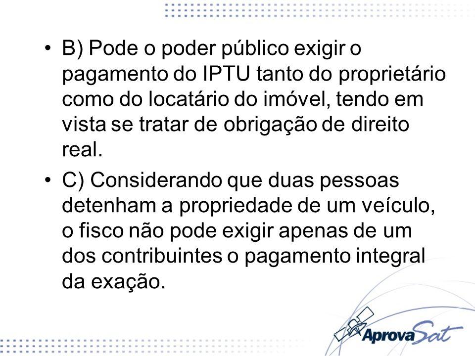 B) Pode o poder público exigir o pagamento do IPTU tanto do proprietário como do locatário do imóvel, tendo em vista se tratar de obrigação de direito