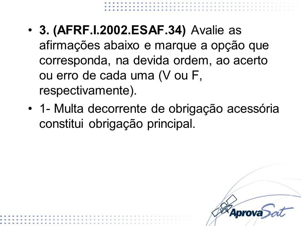 3. (AFRF.I.2002.ESAF.34) Avalie as afirmações abaixo e marque a opção que corresponda, na devida ordem, ao acerto ou erro de cada uma (V ou F, respect