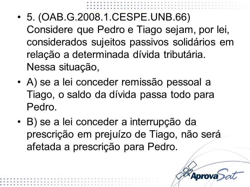 5. (OAB.G.2008.1.CESPE.UNB.66) Considere que Pedro e Tiago sejam, por lei, considerados sujeitos passivos solidários em relação a determinada dívida t