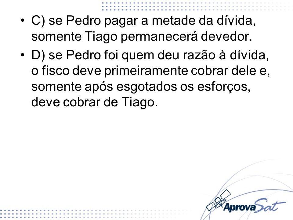 C) se Pedro pagar a metade da dívida, somente Tiago permanecerá devedor. D) se Pedro foi quem deu razão à dívida, o fisco deve primeiramente cobrar de