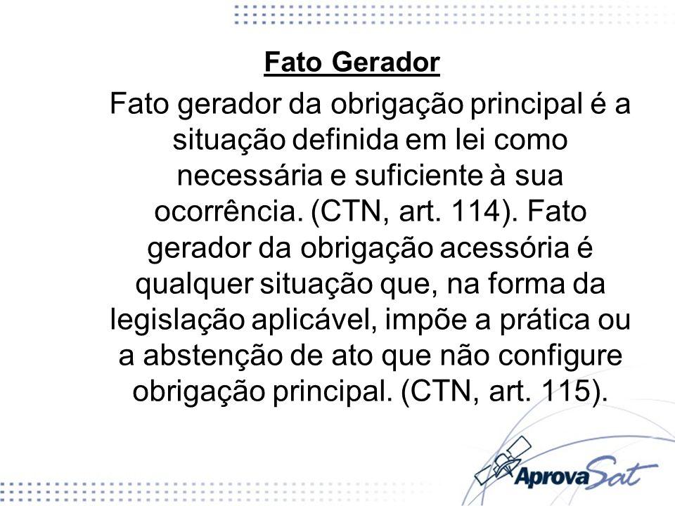 Fato Gerador Fato gerador da obrigação principal é a situação definida em lei como necessária e suficiente à sua ocorrência. (CTN, art. 114). Fato ger