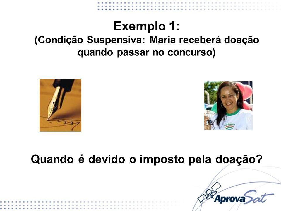 Exemplo 1: (Condição Suspensiva: Maria receberá doação quando passar no concurso) Quando é devido o imposto pela doação?