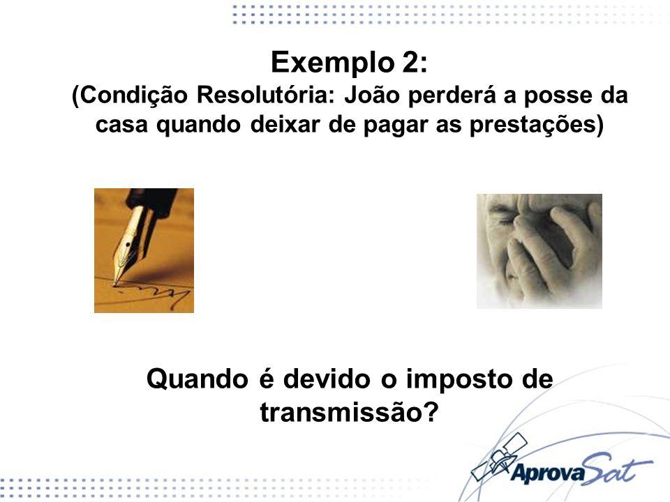 Exemplo 2: (Condição Resolutória: João perderá a posse da casa quando deixar de pagar as prestações) Quando é devido o imposto de transmissão?
