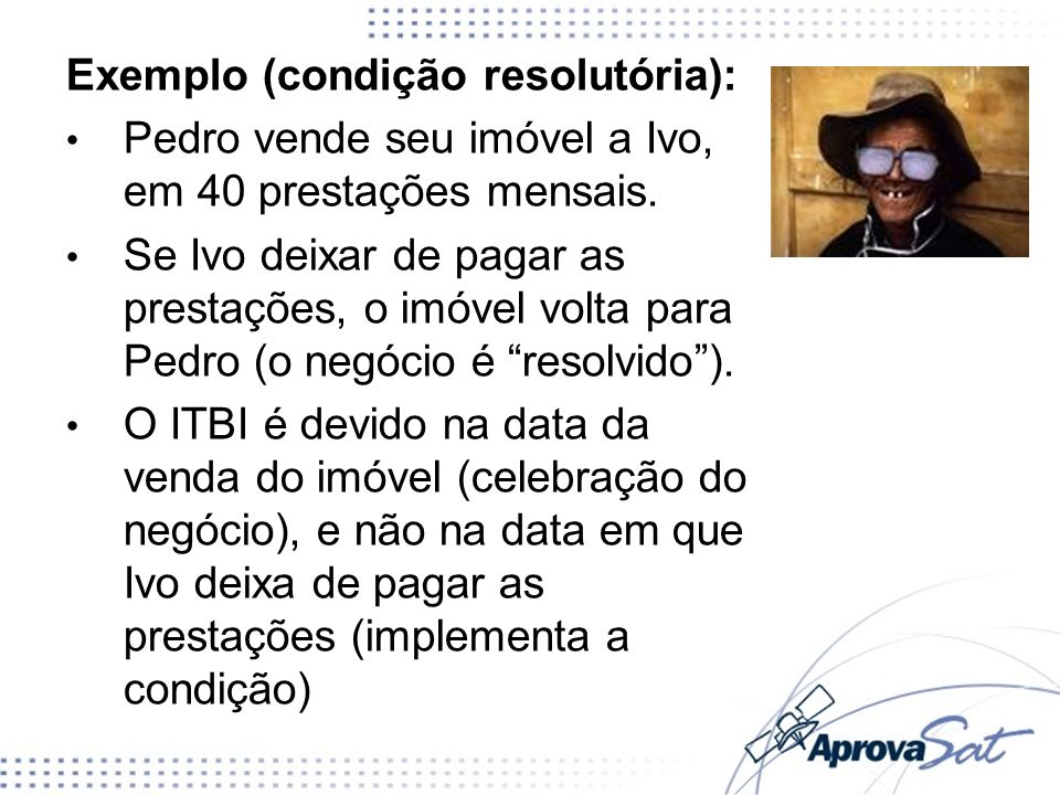 Exemplo (condição resolutória): Pedro vende seu imóvel a Ivo, em 40 prestações mensais. Se Ivo deixar de pagar as prestações, o imóvel volta para Pedr